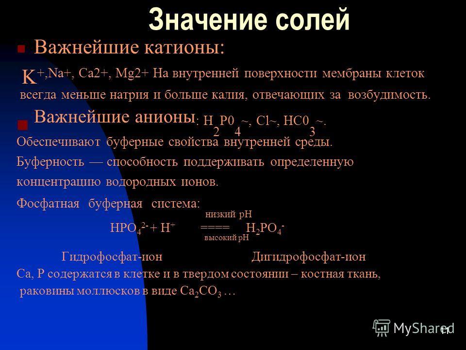 11 Значение солей Важнейшие катионы: K +,Na+, Ca2+, Mg2+ На внутренней поверхности мембраны клеток всегда меньше натрия и больше калия, отвечающих за возбудимость. Важнейшие анионы : Н 2 Р0 4 ~, Сl~, НС0 3 ~. Обеспечивают буферные свойства внутренней