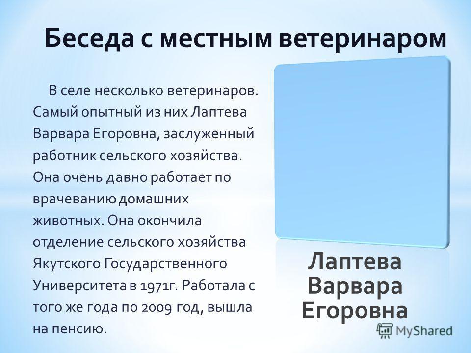 Лаптева Варвара Егоровна В селе несколько ветеринаров. Самый опытный из них Лаптева Варвара Егоровна, заслуженный работник сельского хозяйства. Она очень давно работает по врачеванию домашних животных. Она окончила отделение сельского хозяйства Якутс