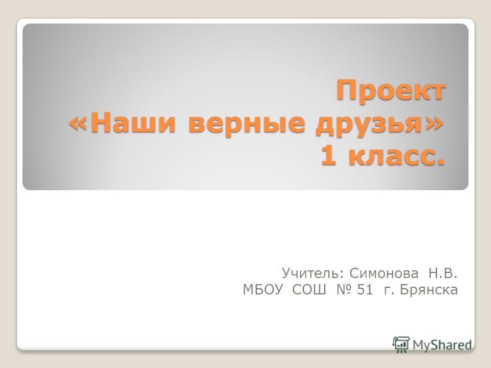 Проект «Наши верные друзья» 1 класс. Учитель: Симонова Н.В. МБОУ СОШ 51 г. Брянска