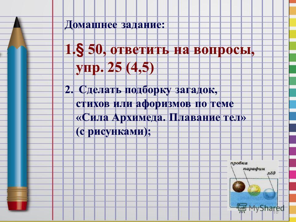 Домашнее задание: 1.§ 50, ответить на вопросы, упр. 25 (4,5) 2. Сделать подборку загадок, стихов или афоризмов по теме «Сила Архимеда. Плавание тел» (с рисунками); 18