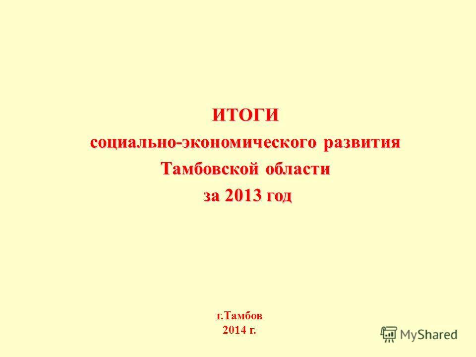 ИТОГИ социально-экономического развития Тамбовской области за 2013 год за 2013 год г.Тамбов 2014 г.