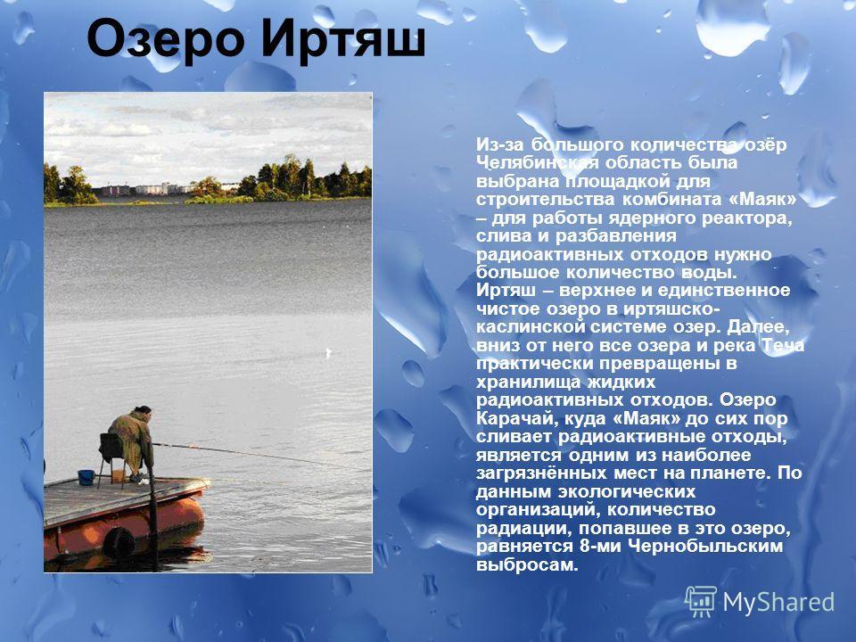 Озеро Иртяш Из-за большого количества озёр Челябинская область была выбрана площадкой для строительства комбината «Маяк» – для работы ядерного реактора, слива и разбавления радиоактивных отходов нужно большое количество воды. Иртяш – верхнее и единст