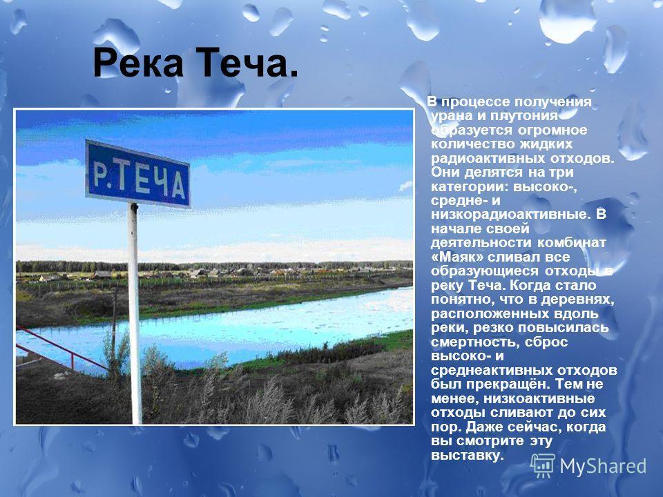 Река Теча. В процессе получения урана и плутония образуется огромное количество жидких радиоактивных отходов. Они делятся на три категории: высоко-, средне- и низко радиоактивные. В начале своей деятельности комбинат «Маяк» сливал все образующиеся от