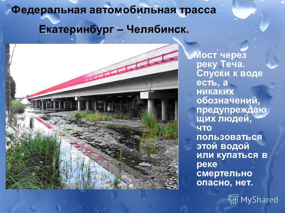Федеральная автомобильная трасса Екатеринбург – Челябинск. Мост через реку Теча. Спуски к воде есть, а никаких обозначений, предупреждаю щих людей, что пользоваться этой водой или купаться в реке смертельно опасно, нет.