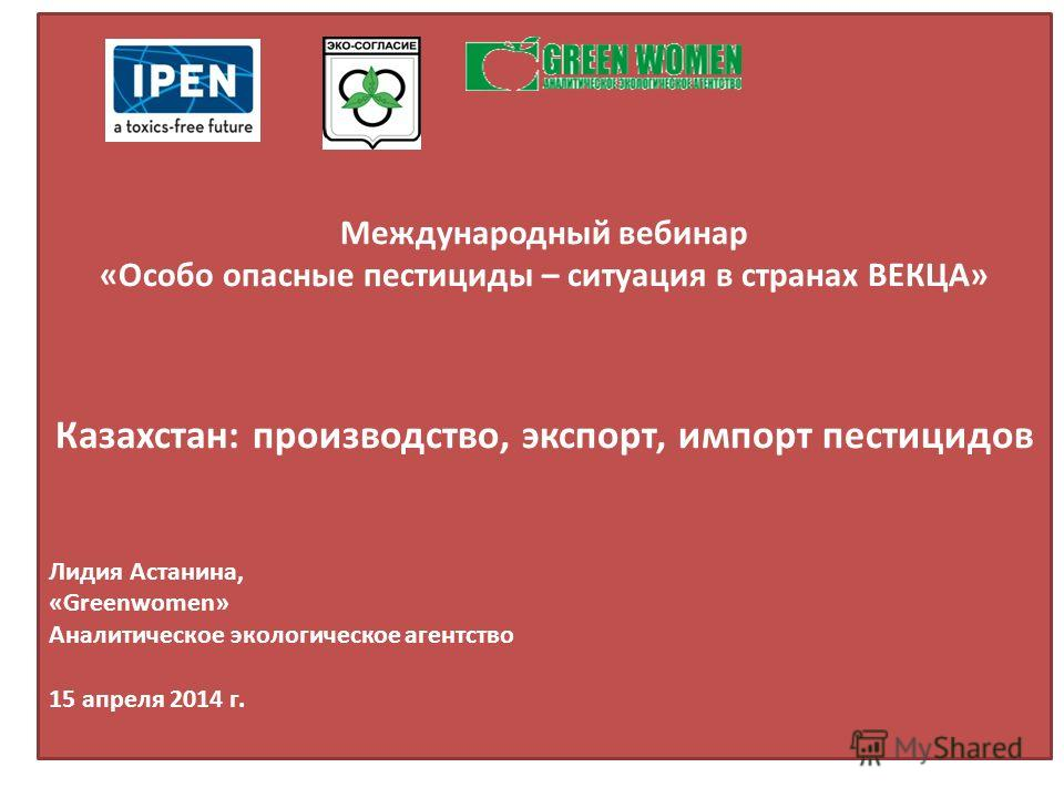 Международный вебинар «Особо опасные пестициды – ситуация в странах ВЕКЦА» Казахстан: производство, экспорт, импорт пестицидов Лидия Астанина, «Greenwomen» Аналитическое экологическое агентство 15 апреля 2014 г.