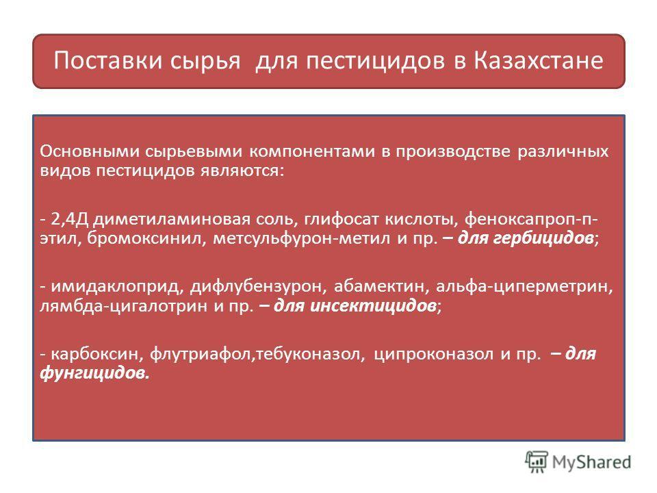 Поставки сырья для пестицидов в Казахстане Основными сырьевыми компонентами в производстве различных видов пестицидов являются: - 2,4Д диметиламин новая соль, глифосат кислоты, феноксапроп-п- этил, бромоксинил, метсульфурон-метил и пр. – для гербицид