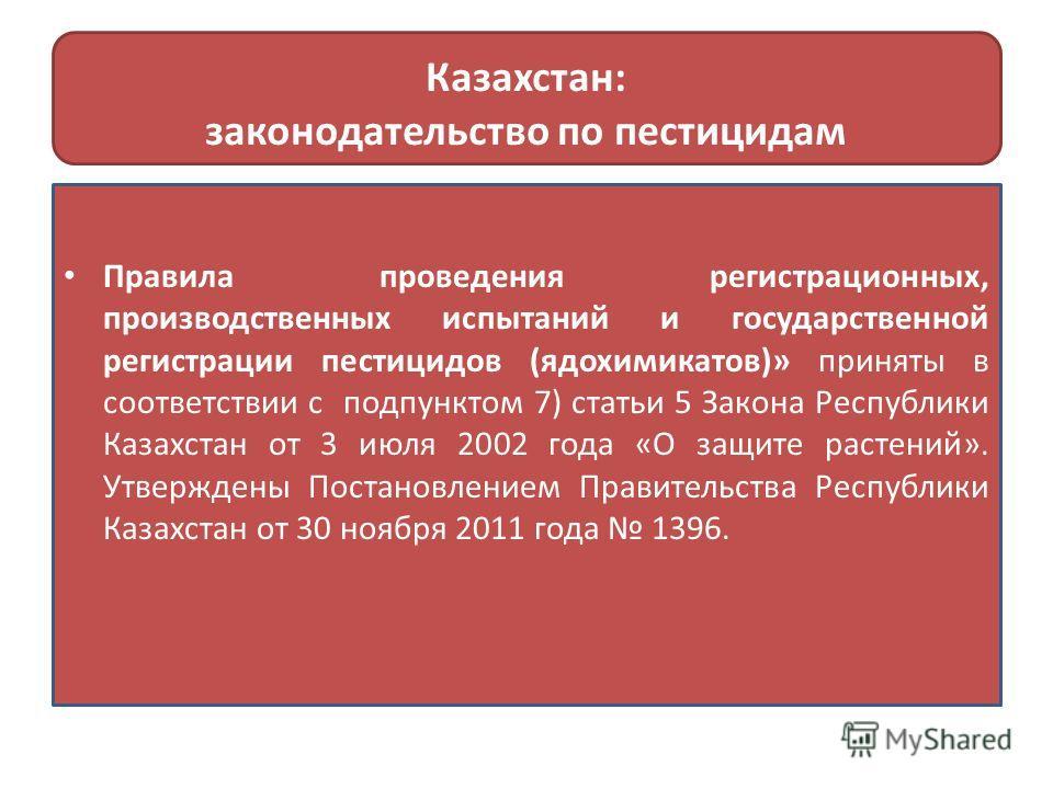Казахстан: законодательство по пестицидам Правила проведения регистрационных, производственных испытаний и государственной регистрации пестицидов (ядохимикатов)» приняты в соответствии с подпунктом 7) статьи 5 Закона Республики Казахстан от 3 июля 20