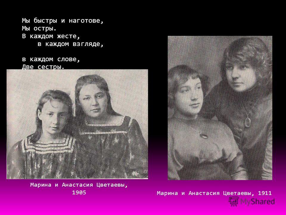 Марина и Анастасия Цветаевы, 1905 Марина и Анастасия Цветаевы, 1911 Мы быстры и наготове, Мы остры. В каждом жесте, в каждом взгляде, в каждом слове, Две сестры.
