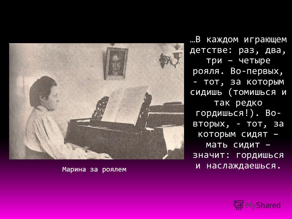 Марина за роялем …В каждом играющем детстве: раз, два, три – четыре рояля. Во-первых, - тот, за которым сидишь (томишься и так редко гордишься!). Во- вторых, - тот, за которым сидят – мать сидит – значит: гордишься и наслаждаешься.