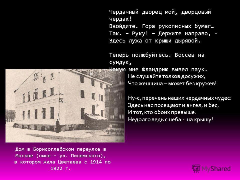 Чердачный дворец мой, дворцовый чердак! Взойдите. Гора рукописных бумаг… Так. – Руку! – Держите направо, - Здесь лужа от крыши дырявой. Теперь полюбуйтесь. Воссев на сундук, Какую мне Фландрию вывел паук. Дом в Борисоглебском переулке в Москве (ныне