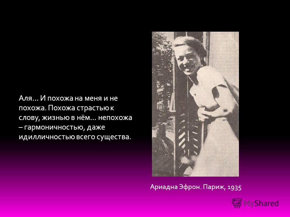 Аля… И похожа на меня и не похожа. Похожа страстью к слову, жизнью в нём… непохожа – гармоничностью, даже идилличностью всего существа. Ариадна Эфрон. Париж, 1935