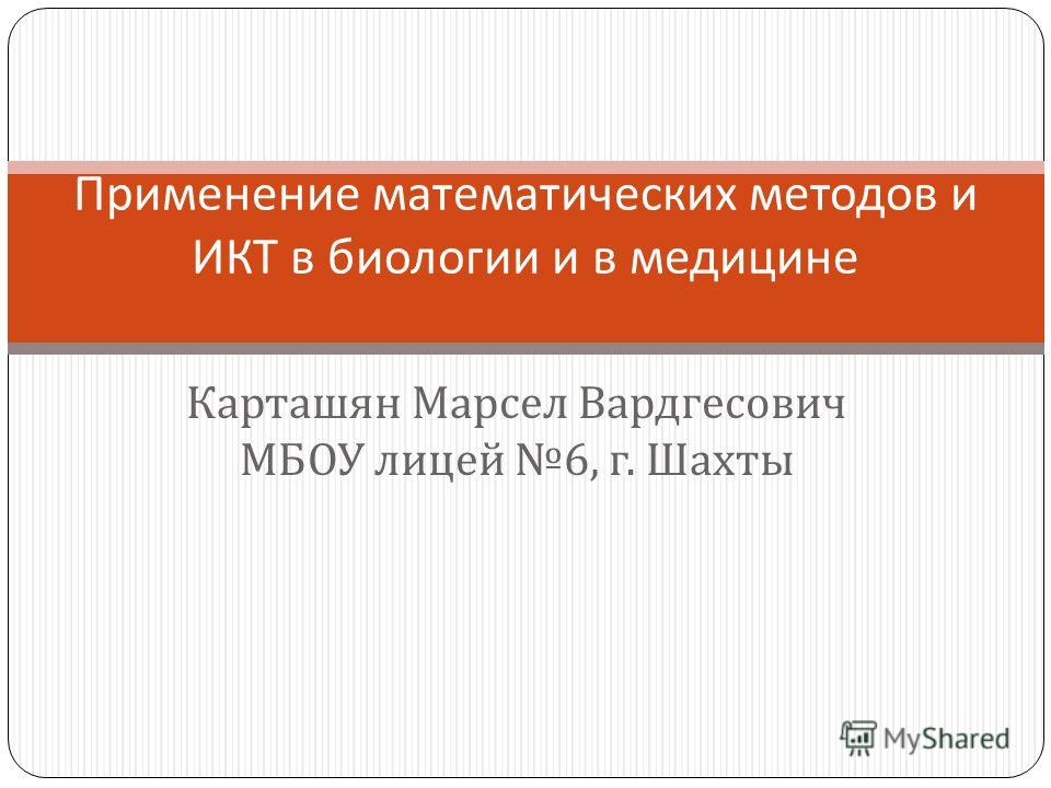 Карташян Марсел Вардгесович МБОУ лицей 6, г. Шахты Применение математических методов и ИКТ в биологии и в медицине