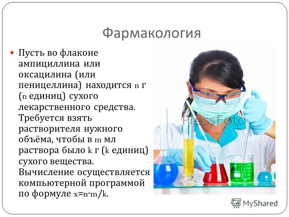 Фармакология Пусть во флаконе ампициллина или оксациллина ( или пенициллина ) находится n г (n единиц ) сухого лекарственного средства. Требуется взять растворителя нужного объёма, чтобы в m мл раствора было k г (k единиц ) сухого вещества. Вычислени