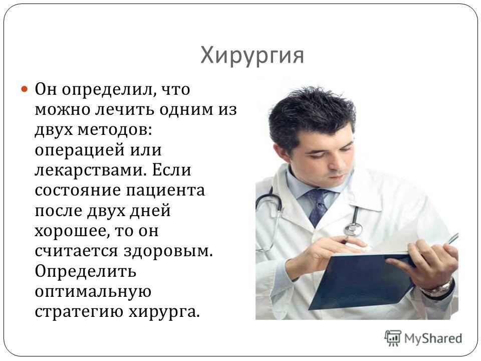 Хирургия Он определил, что можно лечить одним из двух методов : операцией или лекарствами. Если состояние пациента после двух дней хорошее, то он считается здоровым. Определить оптимальную стратегию хирурга.