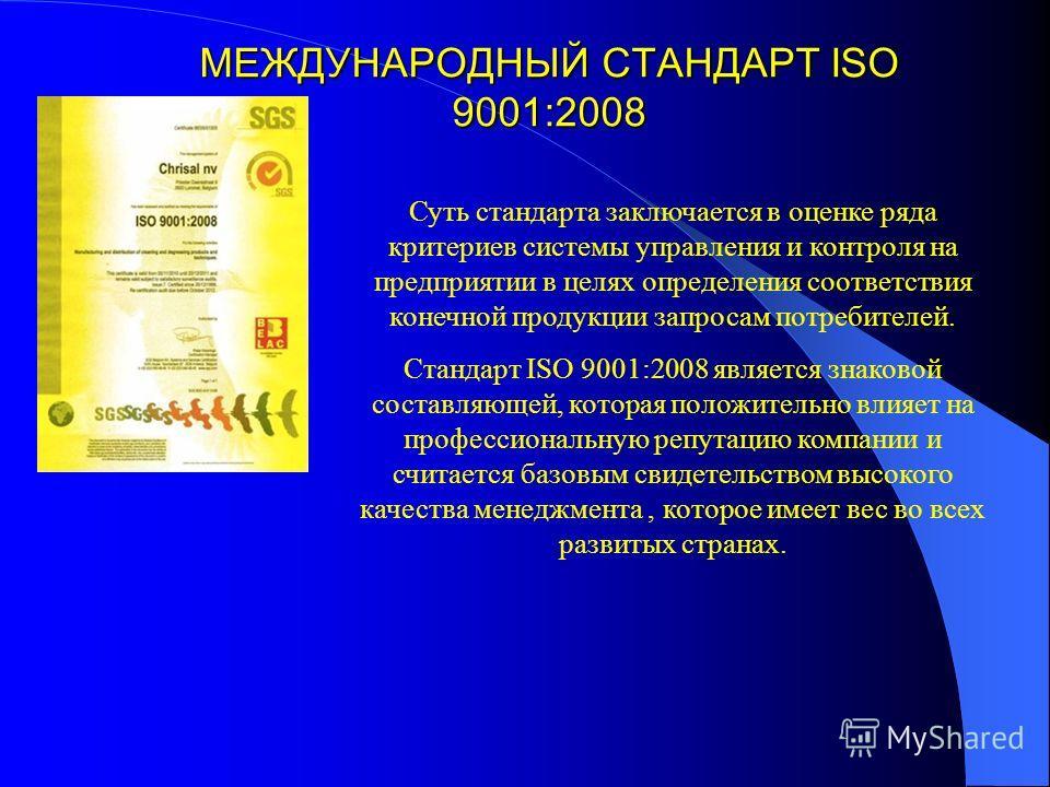 МЕЖДУНАРОДНЫЙ СТАНДАРТ ISO 9001:2008 Суть стандарта заключается в оценке ряда критериев системы управления и контроля на предприятии в целях определения соответствия конечной продукции запросам потребителей. Стандарт ISO 9001:2008 является знаковой с
