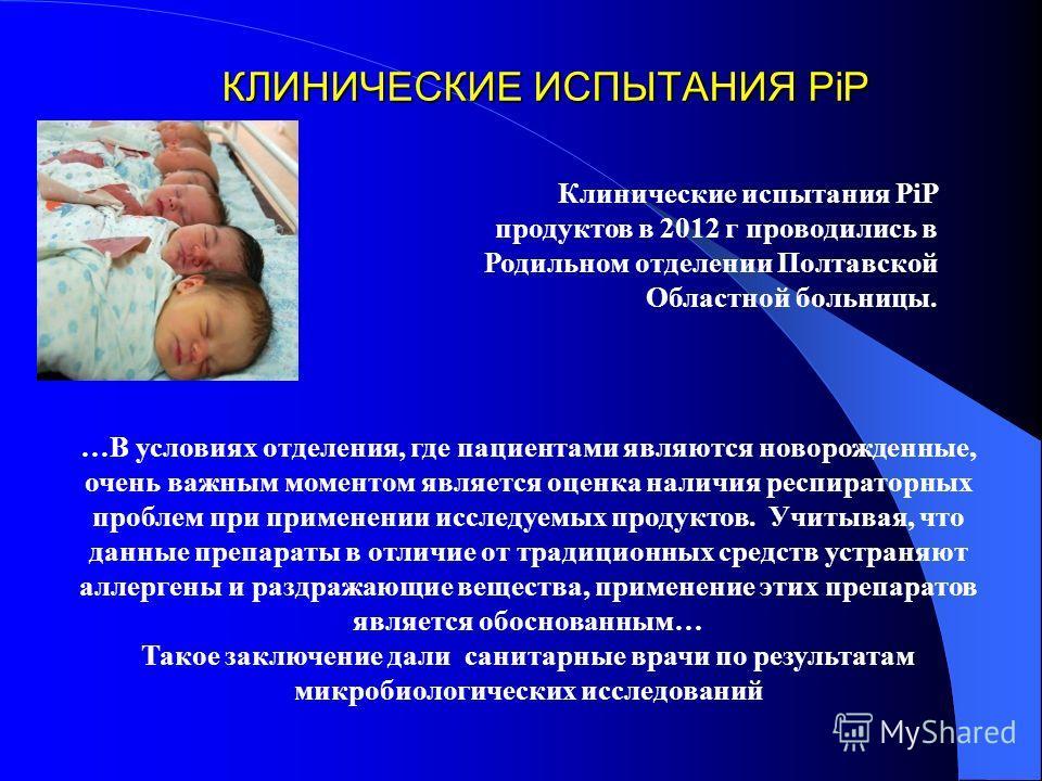 КЛИНИЧЕСКИЕ ИСПЫТАНИЯ PiP Клинические испытания РiP продуктов в 2012 г проводились в Родильном отделении Полтавской Областной больницы. …В условиях отделения, где пациентами являются новорожденные, очень важным моментом является оценка наличия респир