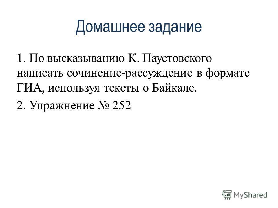 Домашнее задание 1. По высказыванию К. Паустовского написать сочинение-рассуждение в формате ГИА, используя тексты о Байкале. 2. Упражнение 252