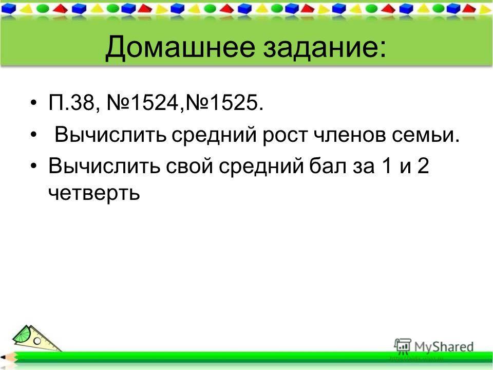 Домашнее задание: П.38, 1524,1525. Вычислить средний рост членов семьи. Вычислить свой средний бал за 1 и 2 четверть