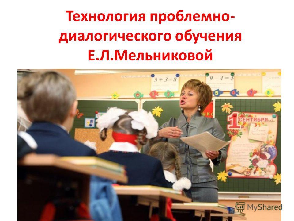 Технология проблемно- диалогического обучения Е.Л.Мельниковой