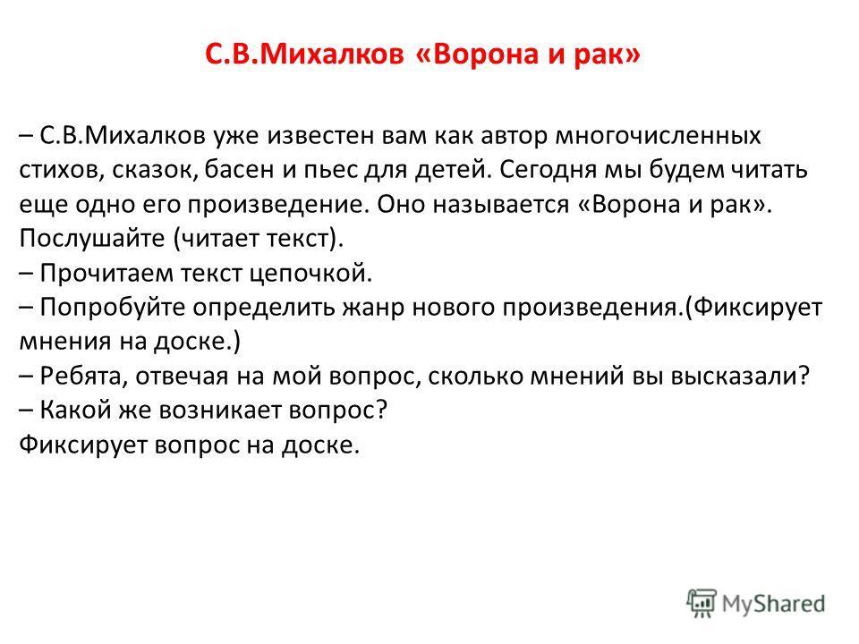 – С.В.Михалков уже известен вам как автор многочисленных стихов, сказок, басен и пьес для детей. Сегодня мы будем читать еще одно его произведение. Оно называется «Ворона и рак». Послушайте (читает текст). – Прочитаем текст цепочкой. – Попробуйте опр