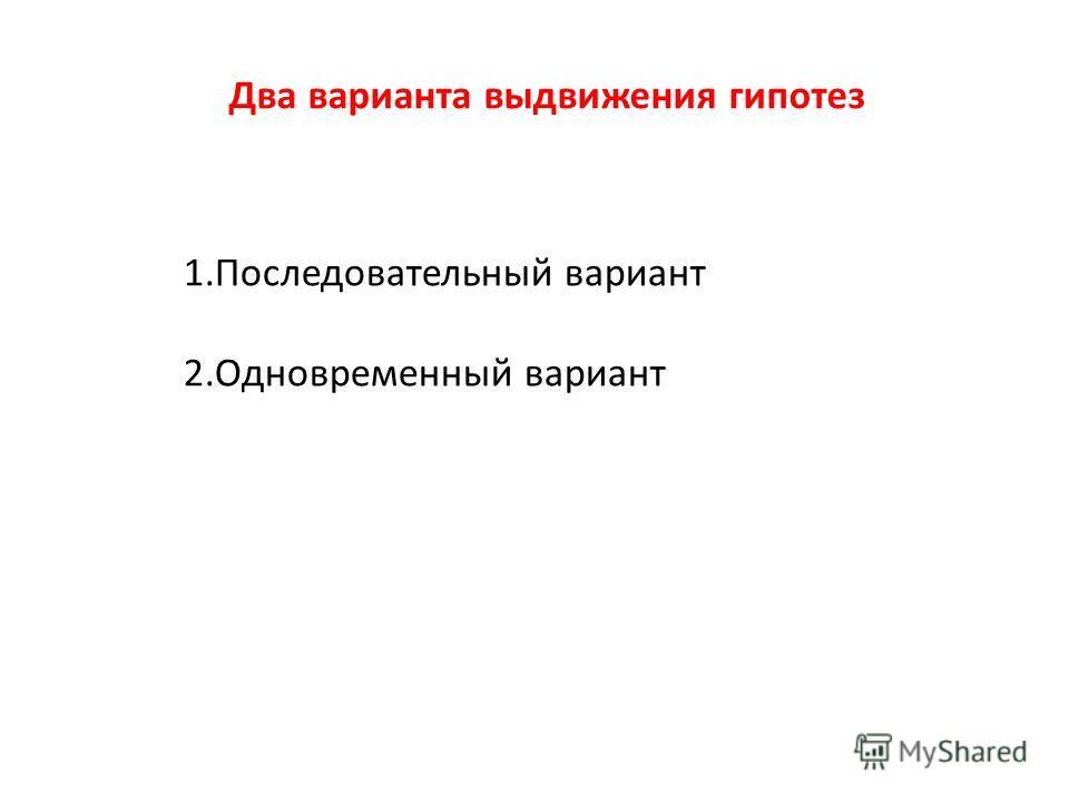Два варианта выдвижения гипотез 1. Последовательный вариант 2. Одновременный вариант