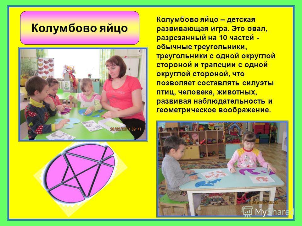 Колумбово яйцо Колумбово яйцо – детская развивающая игра. Это овал, разрезанный на 10 частей - обычные треугольники, треугольники с одной округлой стороной и трапеции с одной округлой стороной, что позволяет составлять силуэты птиц, человека, животны