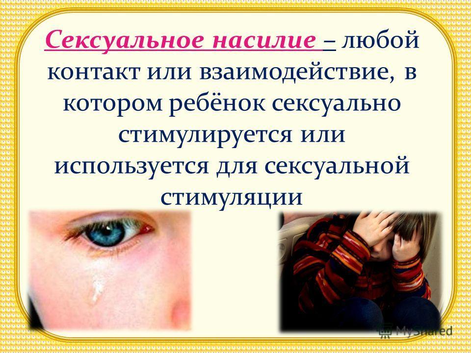 Сексуальное насилие – любой контакт или взаимодействие, в котором ребёнок сексуально стимулируется или используется для сексуальной стимуляции