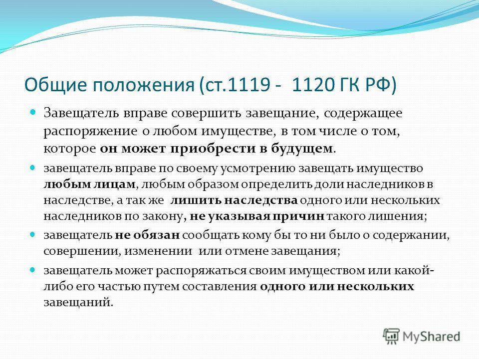 Общие положения (ст.1119 - 1120 ГК РФ) Завещатель вправе совершить завещание, содержащее распоряжение о любом имуществе, в том числе о том, которое он может приобрести в будущем. завещатель вправе по своему усмотрению завещать имущество любым лицам,