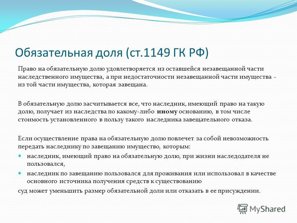 Обязательная доля (ст.1149 ГК РФ) Право на обязательную долю удовлетворяется из оставшейся незавещанной части наследственного имущества, а при недостаточности незавещанной части имущества - из той части имущества, которая завещана. В обязательную дол