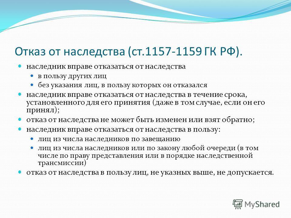 Отказ от наследства (ст.1157-1159 ГК РФ). наследник вправе отказаться от наследства в пользу других лиц без указания лиц, в пользу которых он отказался наследник вправе отказаться от наследства в течение срока, установленного для его принятия (даже в