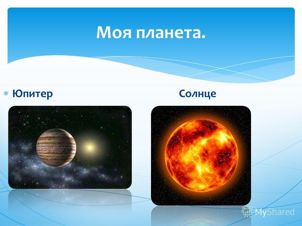 Юпитер Солнце Моя планета.