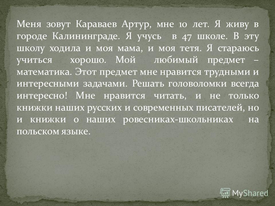 Меня зовут Караваев Артур, мне 10 лет. Я живу в городе Калининграде. Я учусь в 47 школе. В эту школу ходила и моя мама, и моя тетя. Я стараюсь учиться хорошо. Мой любимый предмет – математика. Этот предмет мне нравится трудными и интересными задачами