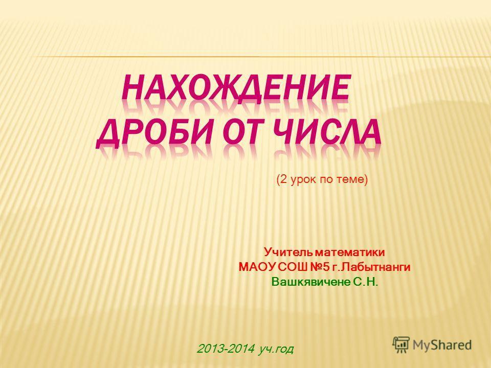 Учитель математики МАОУ СОШ 5 г.Лабытнанги Вашкявичене С.Н. 2013-2014 уч.год (2 урок по теме)