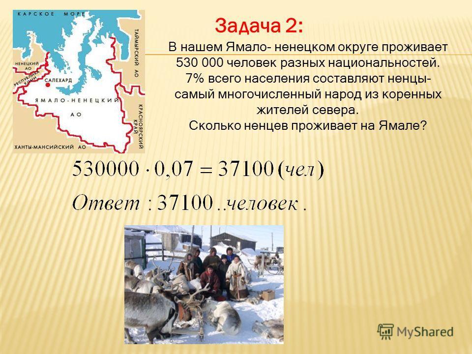 Задача 2: В нашем Ямало- ненецком округе проживает 530 000 человек разных национальностей. 7% всего населения составляют ненцы- самый многочисленный народ из коренных жителей севера. Сколько ненцев проживает на Ямале?