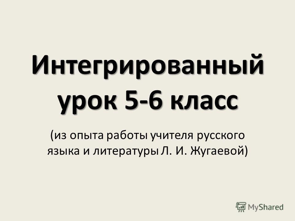 Интегрированный урок 5-6 класс (из опыта работы учителя русского языка и литературы Л. И. Жугаевой)