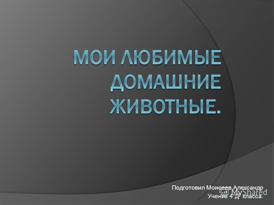 Подготовил Моисеев Александр Ученик 4Д класса.