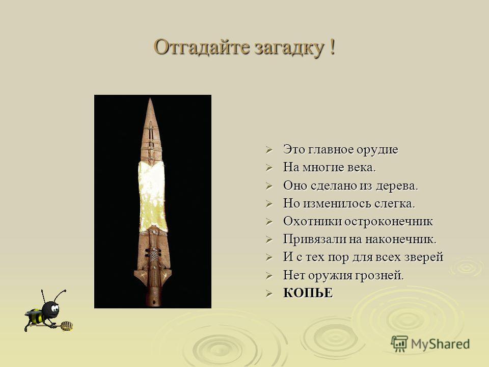 Отгадайте загадку ! Это главное орудие Это главное орудие На многие века. На многие века. Оно сделано из дерева. Оно сделано из дерева. Но изменилось слегка. Но изменилось слегка. Охотники остроконечник Охотники остроконечник Привязали на наконечник.