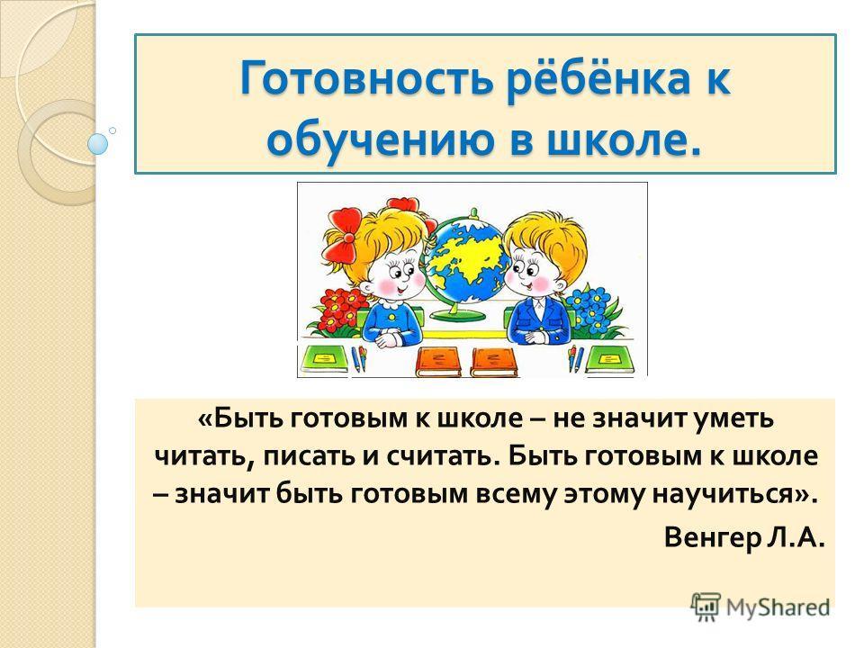 Готовность рёбёнка к обучению в школе. « Быть готовым к школе – не значит уметь читать, писать и считать. Быть готовым к школе – значит быть готовым всему этому научиться ». Венгер Л. А.
