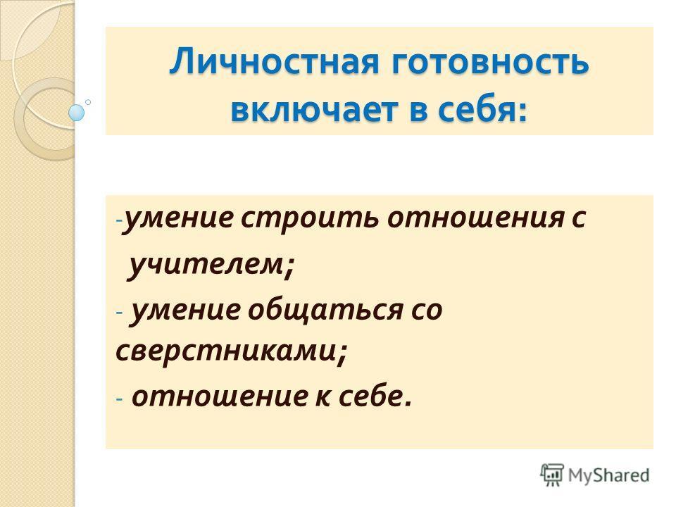 Личностная готовность включает в себя : - умение строить отношения с учителем ; - умение общаться со сверстниками ; - отношение к себе.