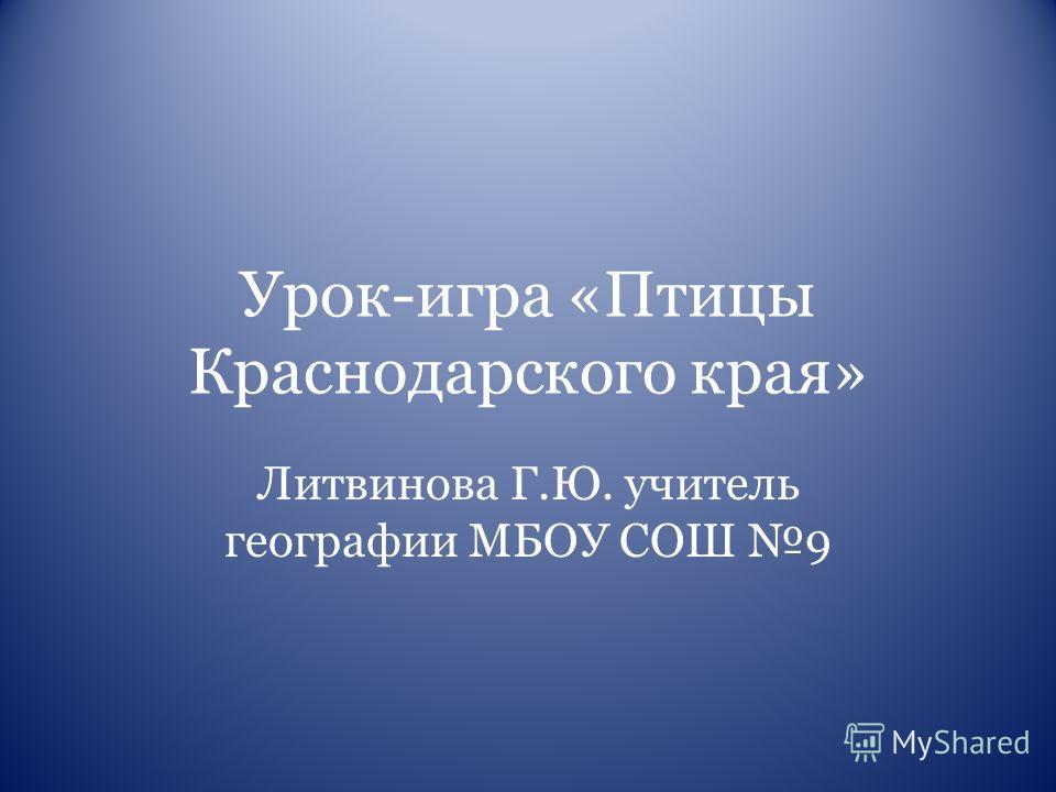 Урок-игра «Птицы Краснодарского края» Литвинова Г.Ю. учитель географии МБОУ СОШ 9