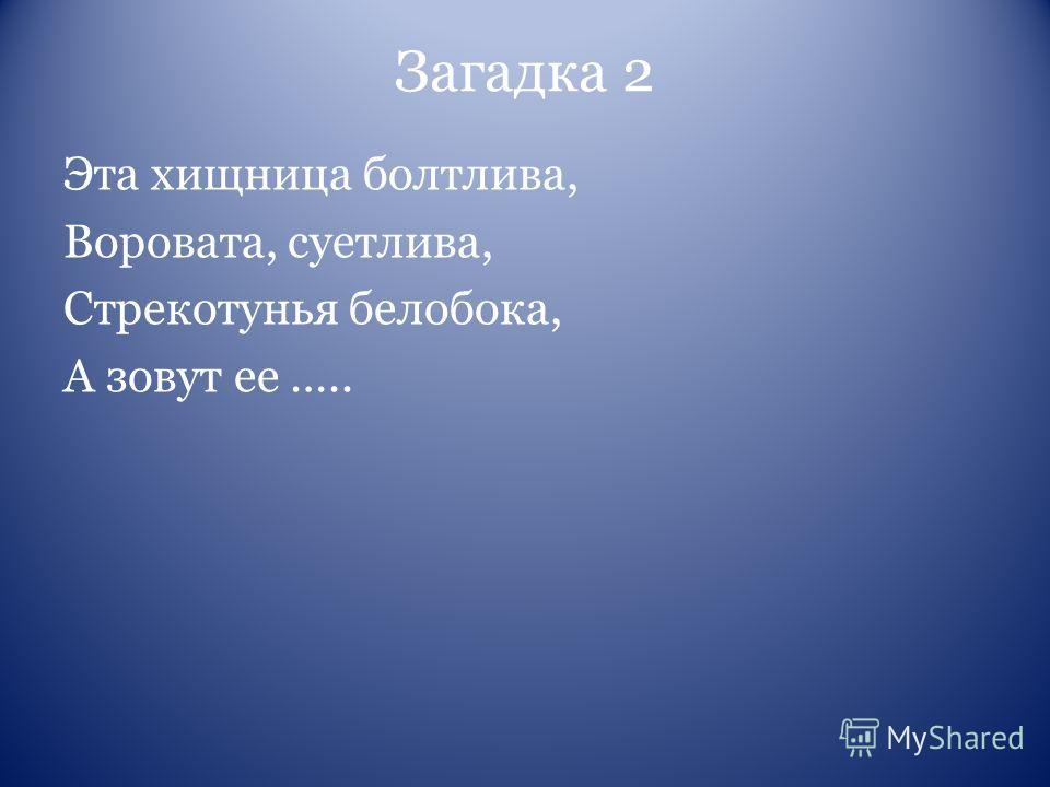 Загадка 2 Эта хищница болтлива, Воровата, суетлива, Стрекотунья белобока, А зовут ее …..