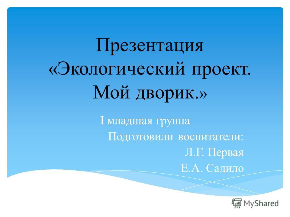Презентация «Экологический проект. Мой дворик. » I младшая группа Подготовили воспитатели: Л.Г. Первая Е.А. Садило