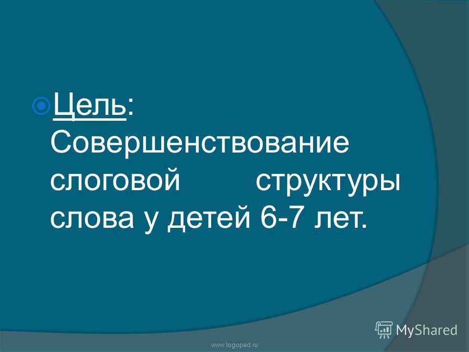 Цель: Совершенствование слоговой структуры слова у детей 6-7 лет. www.logoped.ru