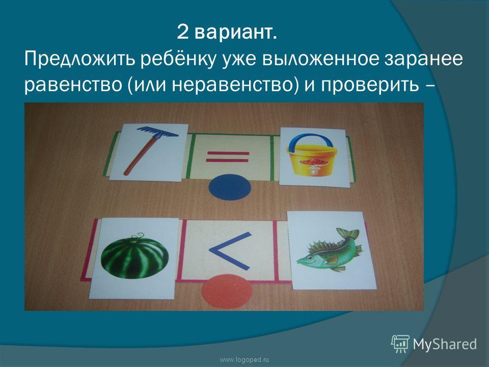 2 вариант. Предложить ребёнку уже выложенное заранее равенство (или неравенство) и проверить – верно ли оно. www.logoped.ru