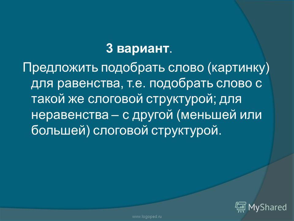 3 вариант. Предложить подобрать слово (картинку) для равенства, т.е. подобрать слово с такой же слоговой структурой; для неравенства – с другой (меньшей или большей) слоговой структурой. www.logoped.ru