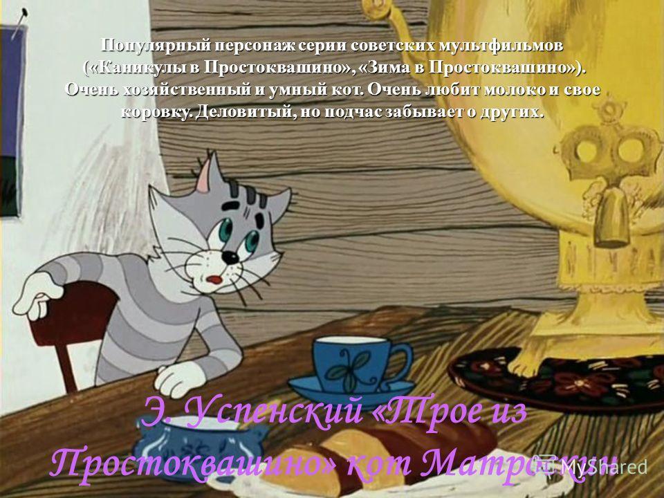 Популярный персонаж серии советских мультфильмов («Каникулы в Простоквашино», «Зима в Простоквашино»). Очень хозяйственный и умный кот. Очень любит молоко и свое коровку. Деловитый, но подчас забывает о других. («Каникулы в Простоквашино», «Зима в Пр