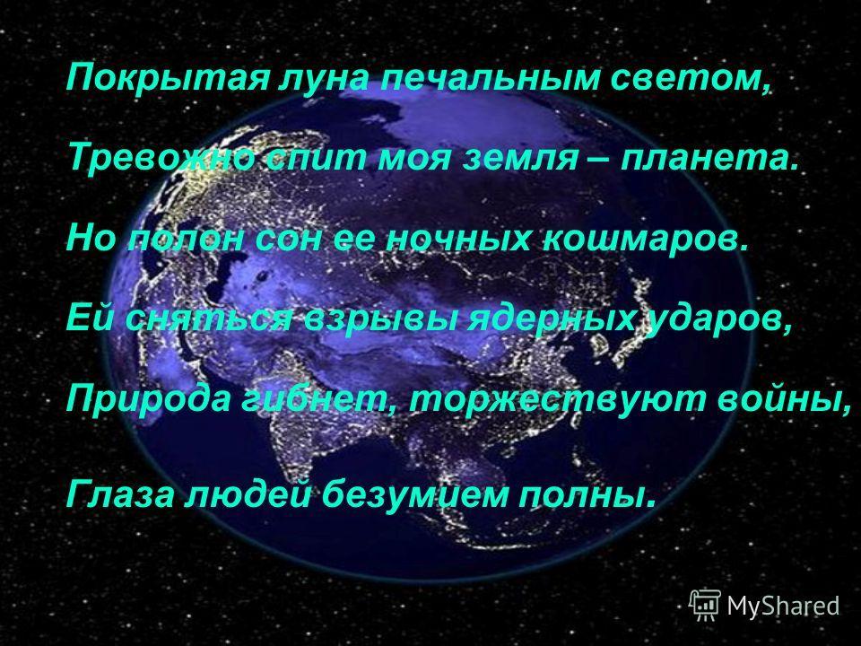 Покрытая луна печальным светом, Тревожно спит моя земля – планета. Но полон сон ее ночных кошмаров. Ей сняться взрывы ядерных ударов, Природа гибнет, торжествуют войны, Глаза людей безумием полны.