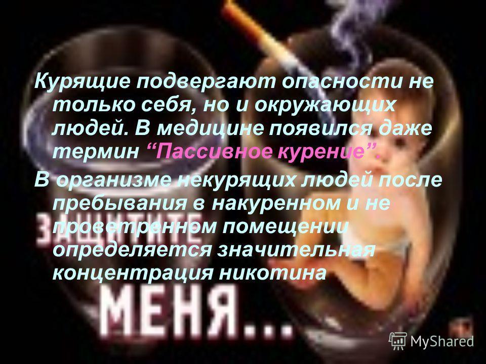 Курящие подвергают опасности не только себя, но и окружающих людей. В медицине появился даже термин Пассивное курение. В организме некурящих людей после пребывания в накуренном и не проветренном помещении определяется значительная концентрация никоти