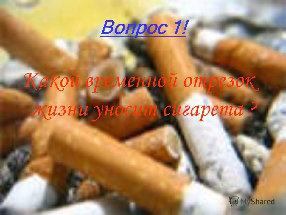 Вопрос 1! Какой временной отрезок жизни уносит сигарета ?