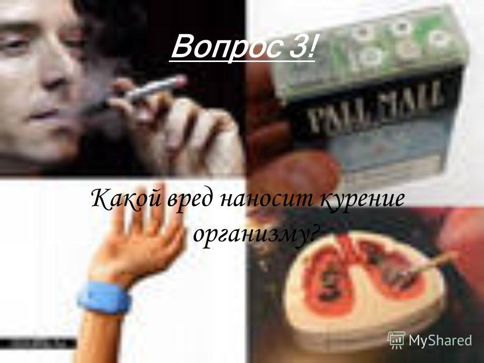Вопрос 3! Какой вред наносит курение организму?